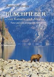Buschfieber - von Kanada und Alaska - Natur pur und bewegende Abenteuer