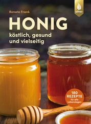 Honig - Köstlich, gesund und vielseitig. Mit 180 Rezepten für alle Lebenslagen