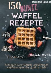150 bunte Waffel Rezepte: Low Carb, Vegan, auch mit Dinkelmehl, Belgische Waffeln, süß & herb - Kochbuch zum Backen großartiger Waffelrezepte für Groß & Klein