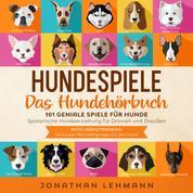 HUNDESPIELE Das Hundebuch - 101 geniale Spiele für Hunde - Spielerische Hundeerziehung für Drinnen und Draußen inkl. Intelligenztraining: Die besten Beschäftigungen für den Hund