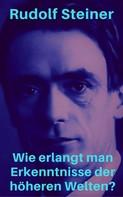 Rudolf Steiner: Wie erlangt man Erkenntnisse der höheren Welten?