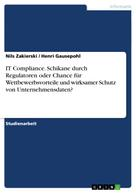Nils Zakierski: IT Compliance. Schikane durch Regulatoren oder Chance für Wettbewerbsvorteile und wirksamer Schutz von Unternehmensdaten?