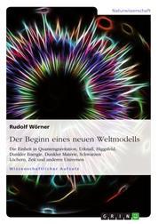 Der Beginn eines neuen Weltmodells - Die Einheit in Quantengravitation, Urknall, Higgsfeld, Dunkler Energie, Dunkler Materie, Schwarzen Löchern, Zeit und anderen Universen