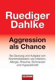 Aggression als Chance - Be-Deutung und Aufgabe von Krankheitsbildern wie Infektion, Allergie, Rheuma, Schmerzen und Hyperaktivität