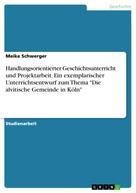 """Meike Schwerger: Handlungsorientierter Geschichtsunterricht und Projektarbeit. Ein exemplarischer Unterrichtsentwurf zum Thema """"Die alvitische Gemeinde in Köln"""""""