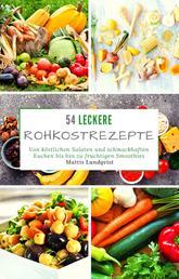 54 Leckere Rohkostrezepte - Von köstlichen Salaten und schmackhaften Kuchen bis hin zu fruchtigen Smoothies