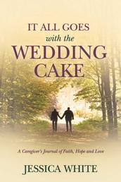 It All Goes with the Wedding Cake - A Caregiver's Journal of Faith, Hope and Love