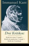 Immanuel Kant: Drei Kritiken: Kritik der reinen Vernunft + Kritik der praktischen Vernunft + Kritik der Urteilskraft