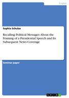 Sophia Schulze: Recalling Political Messages: About the Framing of a Presidential Speech and Its Subsequent News Coverage
