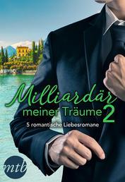 Milliardär meiner Träume 2 - 5 romantische Liebesromane