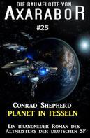 Conrad Shepherd: Die Raumflotte von Axarabor #25: Planet in Fesseln