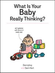 What Is Your Baby Really Thinking? - All the Things Your Baby Wished They Could Tell You