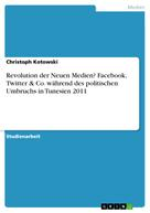Christoph Kotowski: Revolution der Neuen Medien? Facebook, Twitter & Co. während des politischen Umbruchs in Tunesien 2011