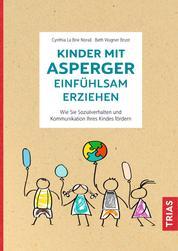 Kinder mit Asperger einfühlsam erziehen - Wie Sie Sozialverhalten und Kommunikation Ihres Kindes fördern