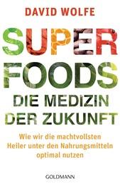 Superfoods - die Medizin der Zukunft - Wie wir die machtvollsten Heiler unter den Nahrungsmitteln optimal nutzen