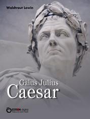 Gaius Julius Caesar - Aufstieg und Fall eines römischen Politikers. Biografie