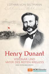 Henry Dunant - Visionär und Vater des Roten Kreuzes - Eine Romanbiografie
