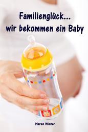 Familienglück...wir bekommen ein Baby - Alles rund um Schwangerschaft, Geburt, Stillzeit, Kliniktasche, Baby-Erstausstattung und Babyschlaf!