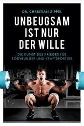Unbeugsam ist nur der Wille - Die Kunst des Krieges für Bodybuilder und Kraftsportler