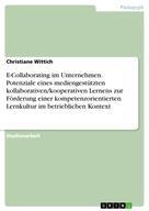 Christiane Wittich: E-Collaborating im Unternehmen. Potenziale eines mediengestützten kollaborativen/kooperativen Lernens zur Förderung einer kompetenzorientierten Lernkultur im betrieblichen Kontext