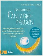 Nalumas Fantasiereisen - Kindergeschichten für mehr Selbstbewusstsein, Zuversicht und innere Stärke - (Hilft gegen Kinderängste, Schulstress und andere Sorgen) - Ab fünf Jahre