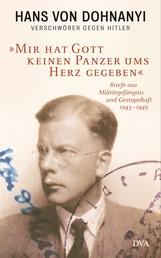 »Mir hat Gott keinen Panzer ums Herz gegeben« - Briefe aus Militärgefängnis und Gestapohaft 1943–1945