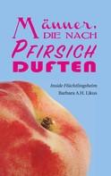 Barbara A.H. Likus: Männer, die nach Pfirsich duften