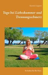 Yoga bei Liebeskummer und Trennungsschmerz - So heilen Sie Ihr Herz