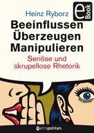 Heinz Ryborz: Beeinflussen - Überzeugen - Manipulieren