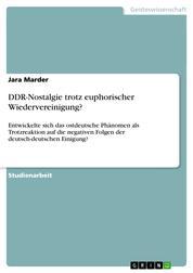 DDR-Nostalgie trotz euphorischer Wiedervereinigung? - Entwickelte sich das ostdeutsche Phänomen als Trotzreaktion auf die negativen Folgen der deutsch-deutschen Einigung?