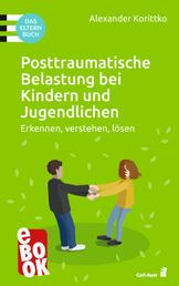 Posttraumatische Belastung bei Kindern und Jugendlichen - Erkennen, verstehen, lösen. Das Elternbuch
