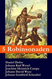 5 Robinsonaden: Robinson Crusoe + Robinson Krusoe + Robinson der Jüngere + Der schweizerische Robinson + Die Insel Felsenburg (mit zahlreichen Illustrationen) - Die beliebtesten Abenteuerromane