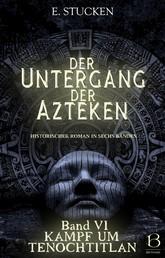 Der Untergang der Azteken. Band VI - Kampf um Tenochtitlan
