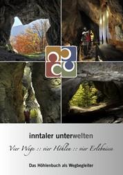 Inntaler Unterwelten - Vier Wege :: vier Höhlen :: vier Erlebnisse - Das Höhlenbuch als Wegbegleiter