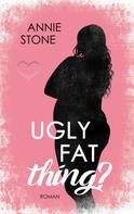 Annie Stone: Ugly fat thing?