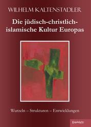 Die jüdisch-christlich-islamische Kultur Europas - Wurzeln – Strukturen – Entwicklungen