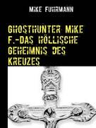 Mike Fuhrmann: Ghosthunter Mike F.-Das höllische Geheimnis des Kreuzes