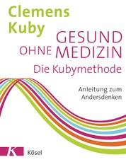 Gesund ohne Medizin - Die Kubymethode - Anleitung zum Andersdenken