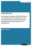 Sandra Holtermann: Metrologische Angaben in Rechenbüchern der Hansekaufleute Veckinchusen - Eine Auswertung unter Berücksichtigung der kaufmännischen Rechenkunst des 14. Jahrhunderts