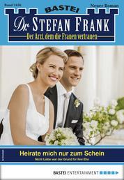 Dr. Stefan Frank 2456 - Arztroman - Heirate mich nur zum Schein