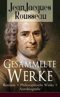 Jean-Jacques Rousseau: Gesammelte Werke: Romane + Philosophische Werke + Autobiografie