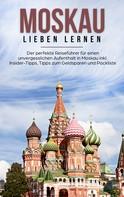 Galina Schneider: Moskau lieben lernen: Der perfekte Reiseführer für einen unvergesslichen Aufenthalt in Moskau inkl. Insider-Tipps, Tipps zum Geldsparen und Packliste