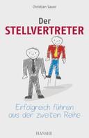 Christian Sauer: Der Stellvertreter - Erfolgreich führen aus der zweiten Reihe