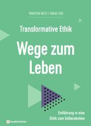 Transformative Ethik - Wege zum Leben - Einführung in eine Ethik zum Selberdenken