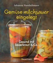 Gemüse milchsauer eingelegt - Gesund mit Sauerkraut und Co.
