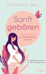 Sanft gebären: Mein Weg zur schmerzfreien Geburt - Mit genialen Life-Hacks für die Schwangerschaft