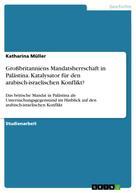 Katharina Müller: Großbritanniens Mandatsherrschaft in Palästina. Katalysator für den arabisch-israelischen Konflikt?