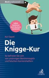 Die Knigge-Kur - So befreien Sie sich von unsinnigen Benimmregeln und falschen Karrierehelfern