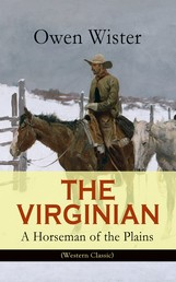 THE VIRGINIAN - A Horseman of the Plains (Western Classic) - The First Cowboy Novel Set in the Wild West