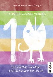 10 Jahre acabus Verlag. Die große acabus Jubiläums-Anthologie - Kurzgeschichten - Lies bunter!